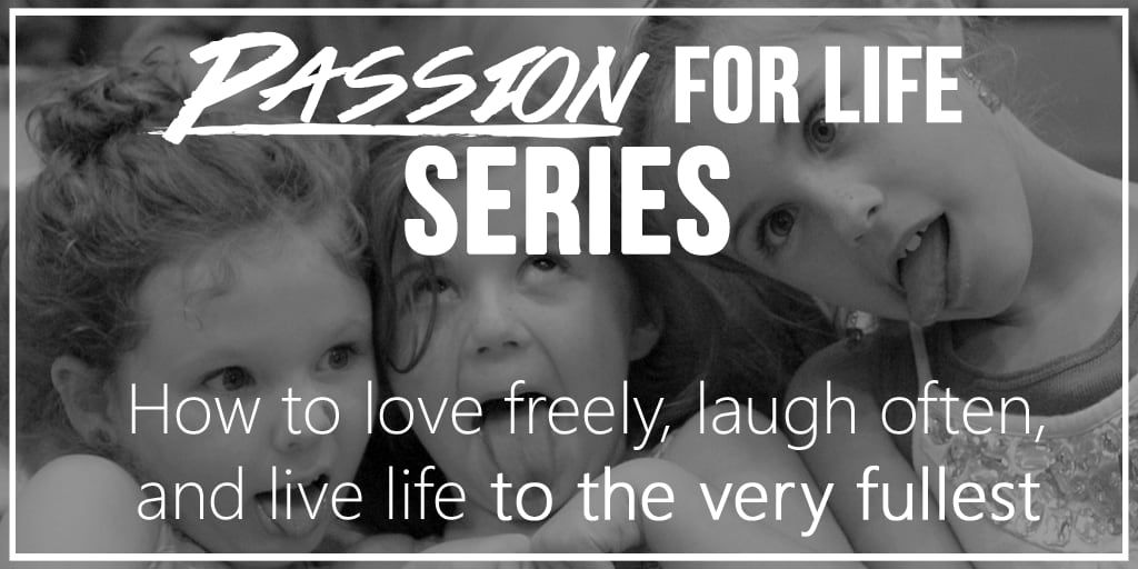 passion for life, live life to the fullest