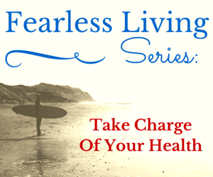 Fearless Living: Take Charge Of Your Health